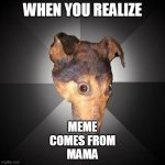 Depression Dog | WHEN YOU REALIZE MEME COMES FROM MAMA | image tagged in memes,depression dog | made w/ Imgflip meme maker