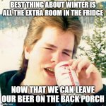 Eighties Teen Meme | BEST THING ABOUT WINTER IS ALL THE EXTRA ROOM IN THE FRIDGE NOW THAT WE CAN LEAVE OUR BEER ON THE BACK PORCH | image tagged in memes,eighties teen | made w/ Imgflip meme maker