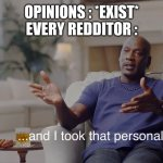 and I took that personally | OPINIONS : *EXIST* EVERY REDDITOR : | image tagged in and i took that personally | made w/ Imgflip meme maker