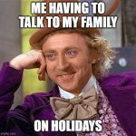 Creepy Condescending Wonka Meme | ME HAVING TO TALK TO MY FAMILY ON HOLIDAYS | image tagged in memes,creepy condescending wonka | made w/ Imgflip meme maker