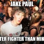 Sudden Clarity Clarence Meme | JAKE PAUL IS A BETTER FIGHTER THAN MIKE TYSON | image tagged in memes,sudden clarity clarence,new normal,jake paul,mike tyson | made w/ Imgflip meme maker