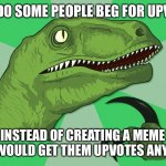 new philosoraptor | WHY DO SOME PEOPLE BEG FOR UPVOTES INSTEAD OF CREATING A MEME THAT WOULD GET THEM UPVOTES ANYWAY? | image tagged in new philosoraptor | made w/ Imgflip meme maker