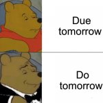 Tuxedo Winnie The Pooh Meme | Due tomorrow Do tomorrow | image tagged in memes,tuxedo winnie the pooh | made w/ Imgflip meme maker