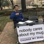 Change My Mind Meme | nobody cares about my mug | image tagged in memes,change my mind | made w/ Imgflip meme maker