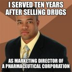 Successful Black Man | I SERVED TEN YEARS AFTER SELLING DRUGS AS MARKETING DIRECTOR OF A PHARMACEUTICAL CORPORATION | image tagged in memes,successful black man | made w/ Imgflip meme maker