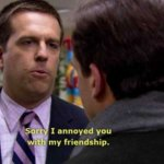 Andy Bernard Sorry I annoyed you with my friendship