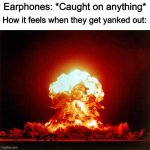 It really is surprising | Earphones: *Caught on anything* How it feels when they get yanked out: | image tagged in memes,nuclear explosion | made w/ Imgflip meme maker