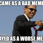 =7 | I CAME AS A BAD MEMER I STAYED AS A WORSE MEMER | image tagged in memes,cool obama | made w/ Imgflip meme maker