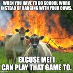 I can play at that game to! | WHEN YOU HAVE TO DO SCHOOL WORK INSTEAD OF HANGING WITH YOUR COWS. EXCUSE ME! I CAN PLAY THAT GAME TO. | image tagged in evil cows,funny memes | made w/ Imgflip meme maker