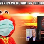 elmo nuclear explosion | 2073 WHEN MY KIDS ASK ME WHAT MY CHILDHOOD WAS LIKE | image tagged in elmo nuclear explosion | made w/ Imgflip meme maker