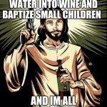 Ghetto Jesus | IM HERE TO TURN WATER INTO WINE AND BAPTIZE SMALL CHILDREN AND IM ALL OUTTA WATER | image tagged in memes,ghetto jesus | made w/ Imgflip meme maker