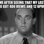 shocked face | ME AFTER SEEING THAT MY LAST MEME GOT 400 VIEWS AND 12 UPVOTES | image tagged in shocked face | made w/ Imgflip meme maker