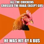 Anti Joke Chicken | ALL THE CHICKENS CROSSED THE ROAD, EXCEPT GUS HE WAS HIT BY A BUS | image tagged in memes,anti joke chicken | made w/ Imgflip meme maker