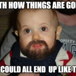 Beard Baby Meme | WITH HOW THINGS ARE GOING WE COULD ALL END  UP LIKE THIS | image tagged in memes,beard baby | made w/ Imgflip meme maker