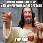 Buddy Christ Meme | WHEN YOUR DAD HELP YOU WHEN YOUR MOM GET MAD THE DAD | image tagged in memes,buddy christ | made w/ Imgflip meme maker