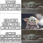 die discord cheaters | YOU GET YOUR FIRST KILL AS AN IMPOSTER ITS GREEN YELLOW TOLD ME IN DISCORD IT DOESN'T MATTER BECAUSE THEY LET YOU WIN AND KICK THE DISCORD C | image tagged in baby yoda happy then sad,among us | made w/ Imgflip meme maker