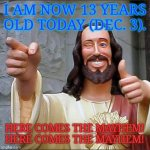 The Beginning of the Demon Years | I AM NOW 13 YEARS OLD TODAY (DEC. 3). HERE COMES THE MAYHEM! HERE COMES THE MAYHEM! | image tagged in memes,buddy christ | made w/ Imgflip meme maker