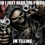 Badass Skeleton | DID I JUST HEAR THE F WORD IM TELLING | image tagged in badass skeleton | made w/ Imgflip meme maker