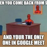 Spiderman Computer Desk Meme | WHEN YOU COME BACK FROM SHIT AND YOUR THE ONLY ONE IN GOOGLE MEET | image tagged in memes,spiderman computer desk,spiderman | made w/ Imgflip meme maker