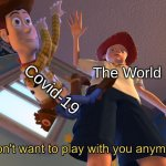 NO MORE COVID!!!!!!!!!!! | The World Covid-19 | image tagged in i don't want to play with you anymore,toy story,coronavirus | made w/ Imgflip meme maker