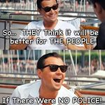 Leonardo Dicaprio Wolf Of Wall Street | So...  THEY Think it will be  better for THE PEOPLE If There Were NO POLICE! | image tagged in memes,leonardo dicaprio wolf of wall street | made w/ Imgflip meme maker