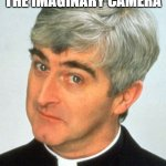 Imaginary camera | ME STARING INTO THE IMAGINARY CAMERA | image tagged in memes,father ted | made w/ Imgflip meme maker