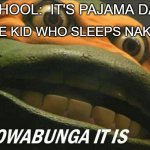 Cowabunga it is | SCHOOL:  IT'S PAJAMA DAY THE KID WHO SLEEPS NAKED: | image tagged in cowabunga it is | made w/ Imgflip meme maker