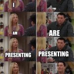 ugh | I AM PRESENTING YOU ARE PRESENTING YOUR MIC IS MUTED! I AM PRESENTING! | image tagged in friends joey teached french,school | made w/ Imgflip meme maker