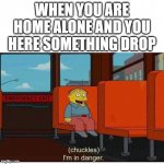 I'm in danger | WHEN YOU ARE HOME ALONE AND YOU HERE SOMETHING DROP | image tagged in i'm in danger | made w/ Imgflip meme maker