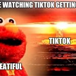 elmo nuclear explosion | EVERYONE WATCHING TIKTOK GETTING BANNED TIKTOK ITS BEATIFUL | image tagged in elmo nuclear explosion | made w/ Imgflip meme maker