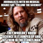 "Confused Lebowski Meme | JOURNALISTS WITH NO MEDICAL DEGREE SAY, ""FOLLOW THE SCIENCE!"" THEY WOULDN'T KNOW SCIENCE IF IT JUMPED UP AND BIT THEM IN THE CLUNES,MAN. 