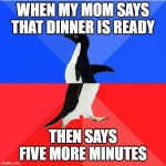 Socially Awkward Awesome Penguin Meme | WHEN MY MOM SAYS THAT DINNER IS READY THEN SAYS FIVE MORE MINUTES | image tagged in memes,socially awkward awesome penguin | made w/ Imgflip meme maker