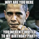 Pissed Off Obama | WHY ARE YOU HERE YOU WEREN'T INVITED TO MY BIRTHDAY PARTY | image tagged in memes,pissed off obama | made w/ Imgflip meme maker