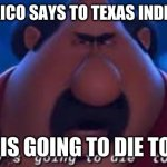 Somebody's Going To Die Tonight | WHAT MEXICO SAYS TO TEXAS INDEPENDENCE TEXAS IS GOING TO DIE TONIGHT | image tagged in somebody's going to die tonight | made w/ Imgflip meme maker