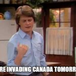 family ties invade canada | WE'RE INVADING CANADA TOMORROW. | image tagged in alex p keaton | made w/ Imgflip meme maker
