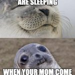 Short Satisfaction VS Truth Meme | WHEN YOU ARE SLEEPING WHEN YOUR MOM COME IN AND WAKES YOU UP | image tagged in memes,short satisfaction vs truth | made w/ Imgflip meme maker
