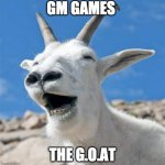 Laughing Goat | GM GAMES THE G.O.AT | image tagged in memes,laughing goat | made w/ Imgflip meme maker