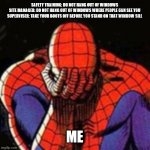 Sad Spiderman | SAFETY TRAINING: DO NOT HANG OUT OF WINDOWS  SITE MANAGER: DO NOT HANG OUT OF WINDOWS WHERE PEOPLE CAN SEE YOU  SUPERVISER: TAKE YOUR BOOTS  | image tagged in memes,sad spiderman,safety first | made w/ Imgflip meme maker