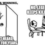 Are ya winning, son? | NO, LEGEND27 KEEPS KILLING ME I HAVEN'T HEARD THAT NAME FOR YEARS | image tagged in are ya winning son | made w/ Imgflip meme maker