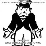 Lead Us Not Into Temptation | EPHESIANS 5:18 DO NOT GET DRUNK ON WINE, WHICH LEADS TO DEBAUCHERY JOHN 2:1-11 JESUS CHANGES WATER INTO WINE | image tagged in confused uncle pennybags,religion,anti-religion,christianity,bible | made w/ Imgflip meme maker