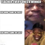 Sad Happy | TEACHER: EVERY ONES A WINNER KID WHO CAME IN FIRST KID WHO CAME IN LAST | image tagged in sad happy | made w/ Imgflip meme maker