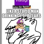 WALUIGI JOINS THE battle Like  A stupid man drinking your Tears | DRINKING YOUR TEARS LIKE A STUPID MAN | image tagged in oh wow are you actually reading these tags,trash | made w/ Imgflip meme maker
