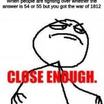 Close Enough Meme | When people are fighting over whether the answer is 54 or 55 but you got the war of 1812 | image tagged in memes,close enough,funny | made w/ Imgflip meme maker