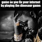 It always happens, and it usually works | When your internet always goes out when you're trying to play the dinosaur game so you fix your internet by playing the dinosaur game: | image tagged in success from suffering,bruh,internet,memes,fun | made w/ Imgflip meme maker