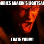 I HATE YOU | WHEN REY BURIES ANAKIN'S LIGHTSABER IN SAND I HATE YOU!!!! | image tagged in anakin i hate you | made w/ Imgflip meme maker