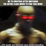 Okay I actually did this | ME TO EVERYONE AFTER WATCHING THE ENTIRE FLASH MOVIE TO FIND THIS MEME | image tagged in my goals are beyond your understanding | made w/ Imgflip meme maker