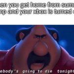 Thicc boi | *when you get home from summer camp and your xbox is turned on* | image tagged in somebody's going to die tonight | made w/ Imgflip meme maker