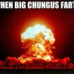 Nuclear Explosion | WHEN BIG CHUNGUS FARTS | image tagged in memes,nuclear explosion | made w/ Imgflip meme maker