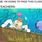 No you ain't | ME: I'M GOING TO PASS THIS CLASS! TEACHERS: No, you ain't | image tagged in no you aint,school,unhelpful teacher,school sucks,oh wow are you actually reading these tags | made w/ Imgflip meme maker