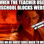 You Underestimate My Power | WHEN THE TEACHER USES LANSCHOOL BLOCKS WEBSITE ME GOES ON AS GUEST GOES BACK TO WEBSITE YOU UNDERESTIMATE MY KNOWLEDGE | image tagged in memes,you underestimate my power | made w/ Imgflip meme maker